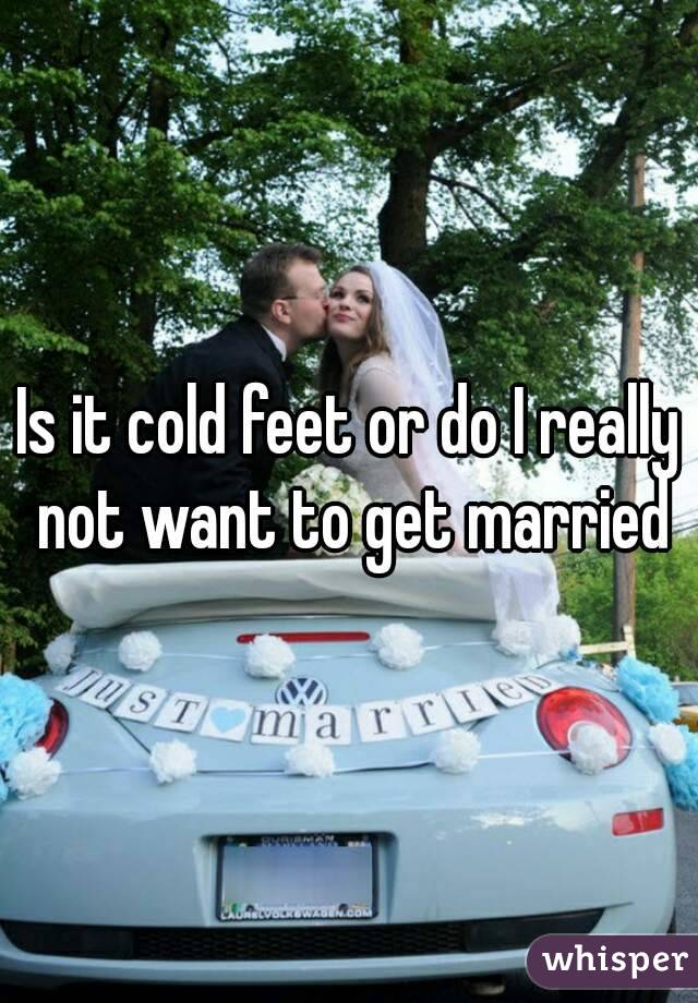Is it cold feet or do I really not want to get married