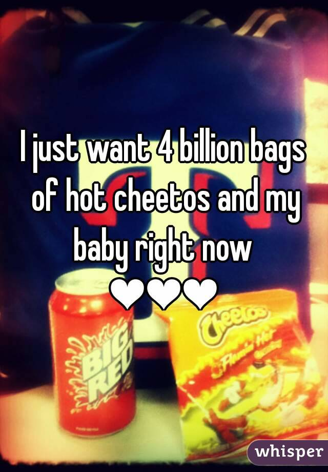 I just want 4 billion bags of hot cheetos and my baby right now  ❤❤❤