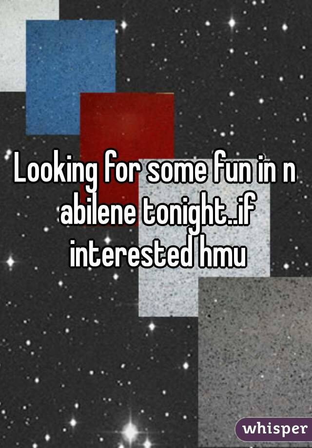 Looking for some fun in n abilene tonight..if interested hmu