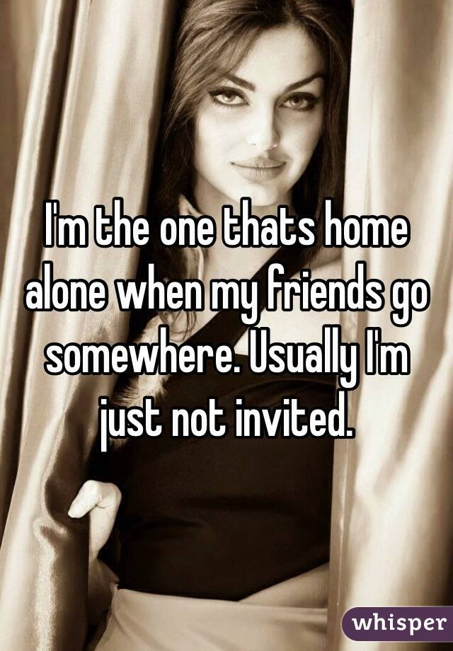 I'm the one thats home alone when my friends go somewhere. Usually I'm just not invited.