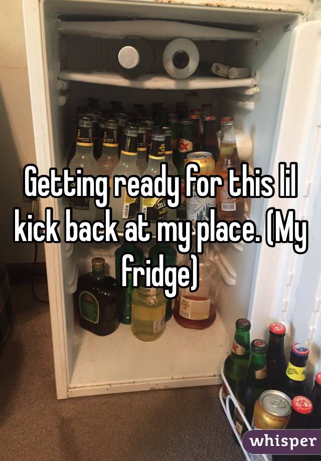 Getting ready for this lil kick back at my place. (My fridge)