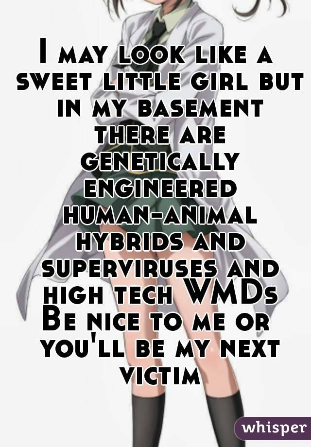 I may look like a sweet little girl but in my basement there are genetically engineered human-animal hybrids and superviruses and high tech WMDs Be nice to me or you'll be my next victim