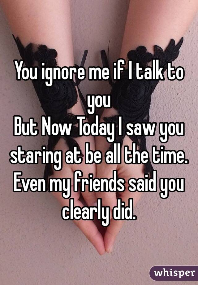 You ignore me if I talk to you But Now Today I saw you staring at be all the time. Even my friends said you clearly did.