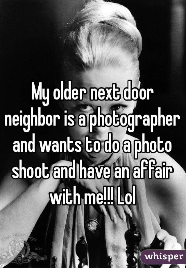 My older next door neighbor is a photographer and wants to do a photo shoot and have an affair with me!!! Lol