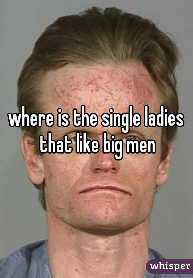 where is the single ladies that like big men