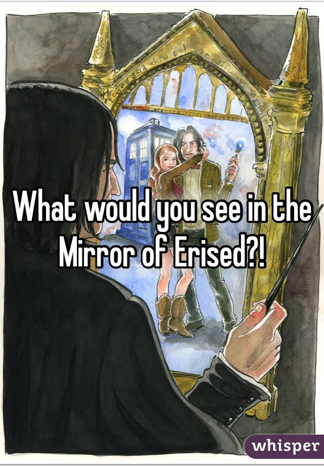 What would you see in the Mirror of Erised?!