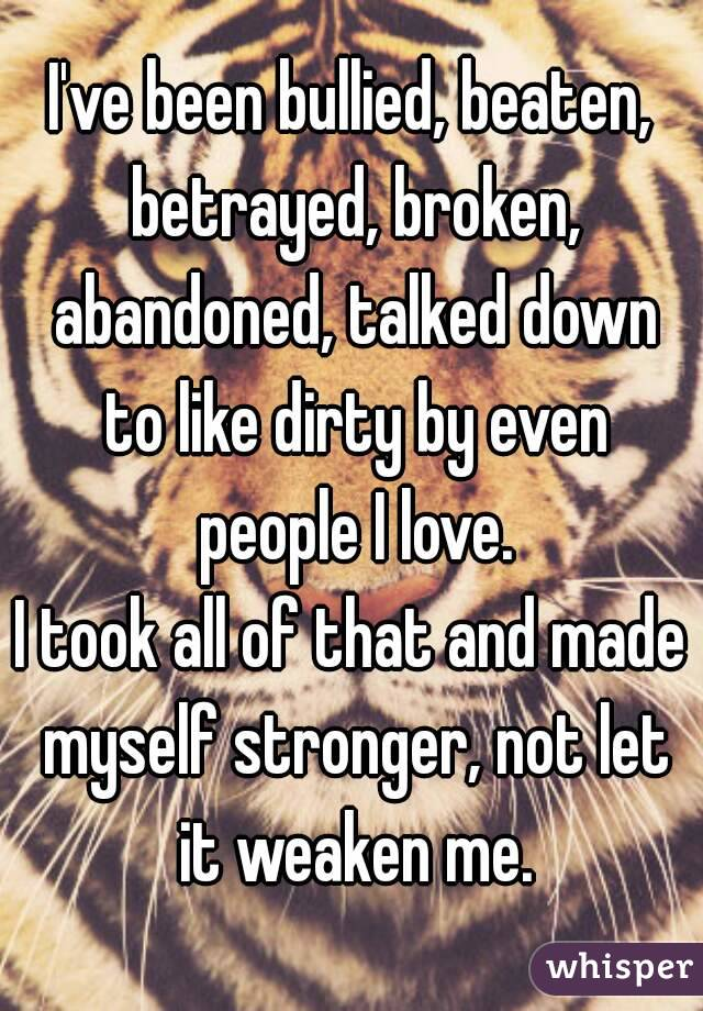 I've been bullied, beaten, betrayed, broken, abandoned, talked down to like dirty by even people I love. I took all of that and made myself stronger, not let it weaken me.