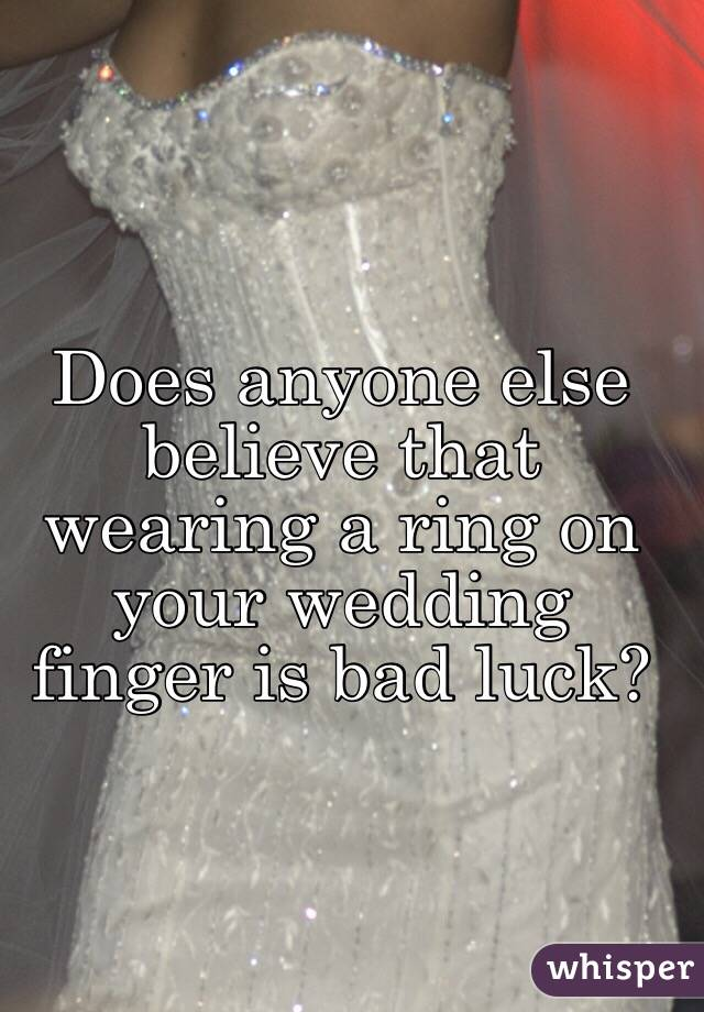 Does anyone else believe that wearing a ring on your wedding finger is bad luck?