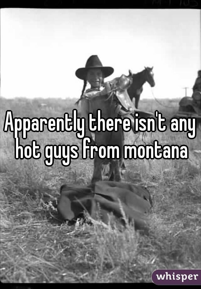 Apparently there isn't any hot guys from montana
