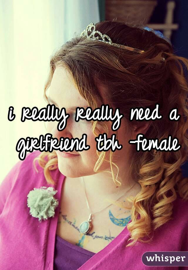 i really really need a girlfriend tbh -female