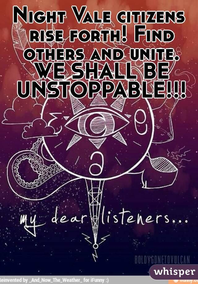 Night Vale citizens rise forth! Find others and unite. WE SHALL BE UNSTOPPABLE!!!