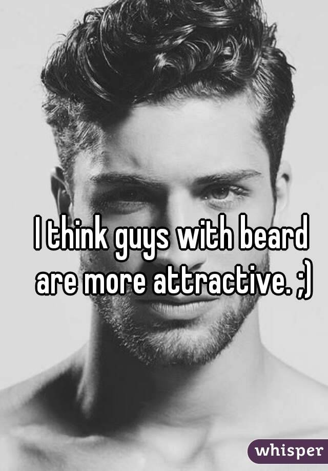 I think guys with beard are more attractive. ;)