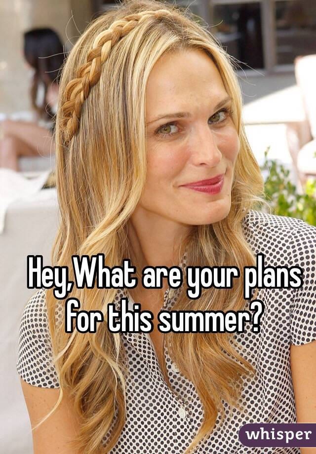 Hey,What are your plans for this summer?