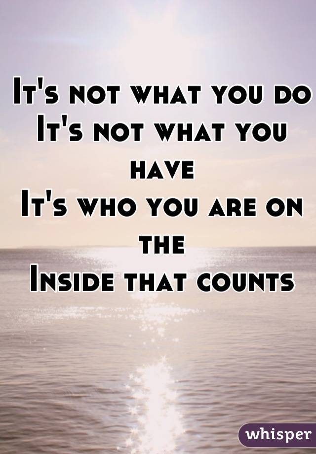 It's not what you do It's not what you have It's who you are on the Inside that counts