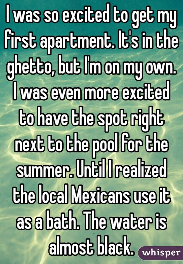 I was so excited to get my first apartment. It's in the ghetto, but I'm on my own. I was even more excited to have the spot right next to the pool for the summer. Until I realized the local Mexicans use it as a bath. The water is almost black.