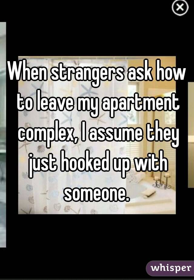 When strangers ask how to leave my apartment complex, I assume they just hooked up with someone.