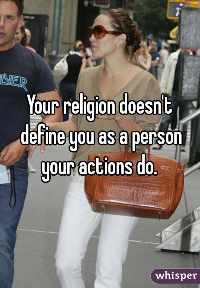 Your religion doesn't define you as a person your actions do.