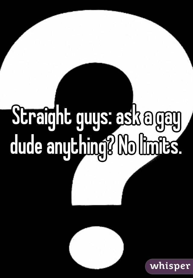 Straight guys: ask a gay dude anything? No limits.