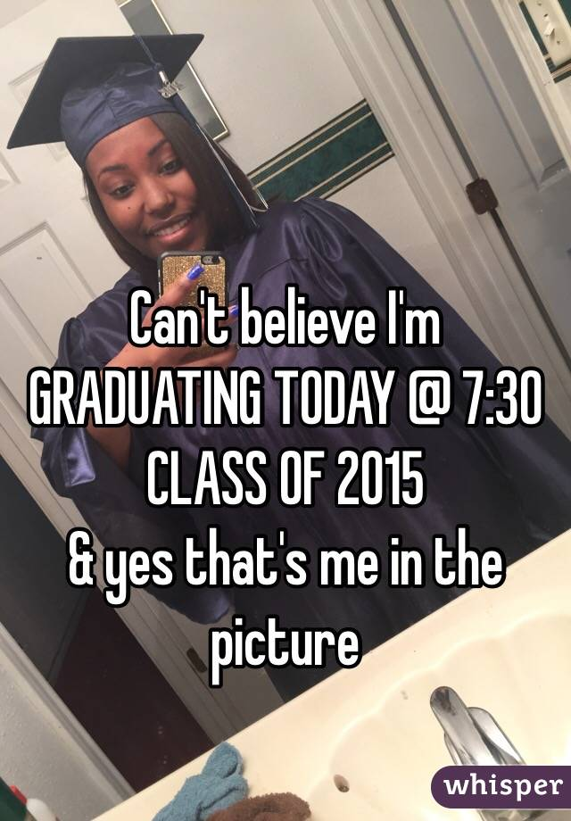 Can't believe I'm GRADUATING TODAY @ 7:30 CLASS OF 2015 & yes that's me in the picture