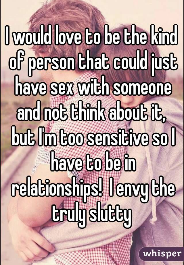 I would love to be the kind of person that could just have sex with someone and not think about it,  but I'm too sensitive so I have to be in relationships!  I envy the truly slutty