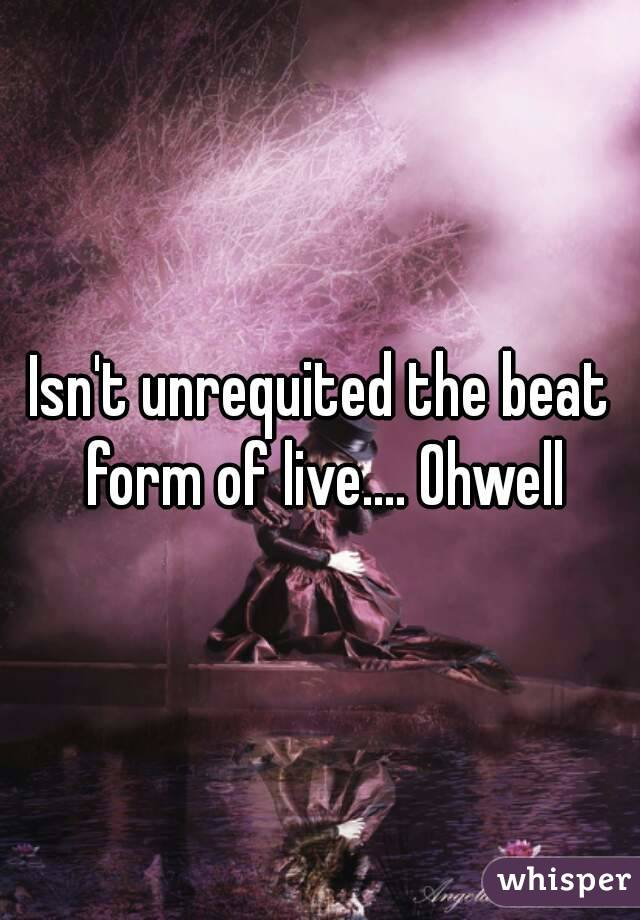 Isn't unrequited the beat form of live.... Ohwell