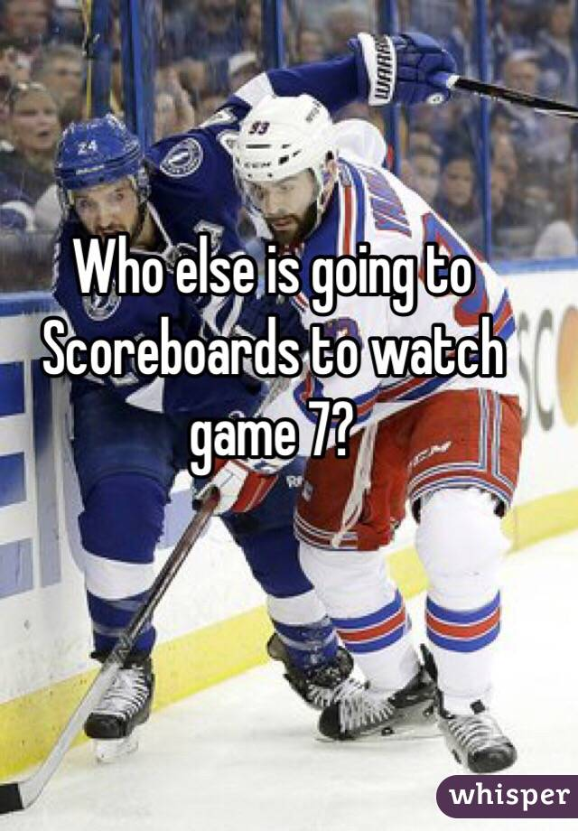 Who else is going to Scoreboards to watch game 7?