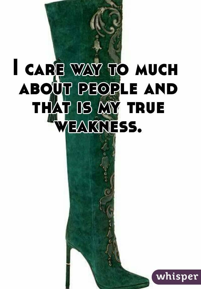I care way to much about people and that is my true weakness.