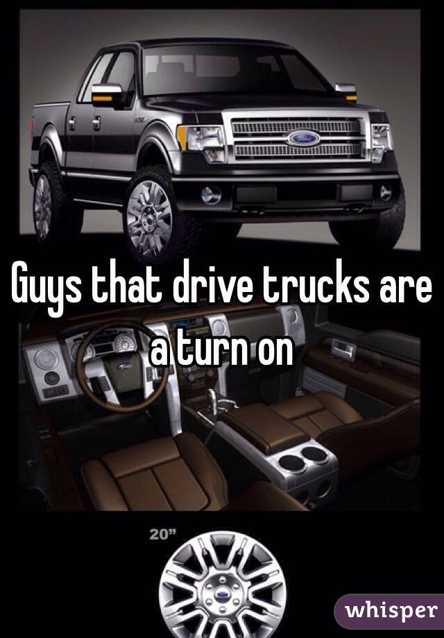 Guys that drive trucks are a turn on