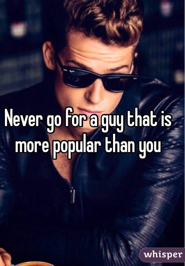 Never go for a guy that is more popular than you