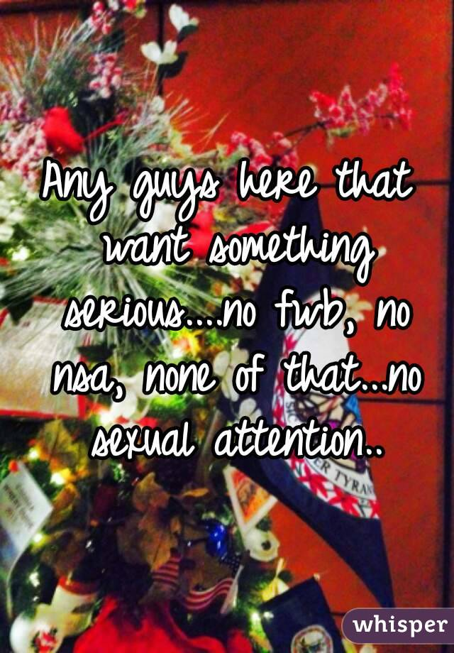 Any guys here that want something serious....no fwb, no nsa, none of that...no sexual attention..