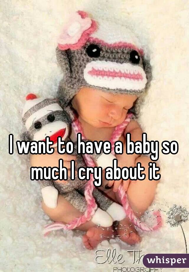 I want to have a baby so much I cry about it