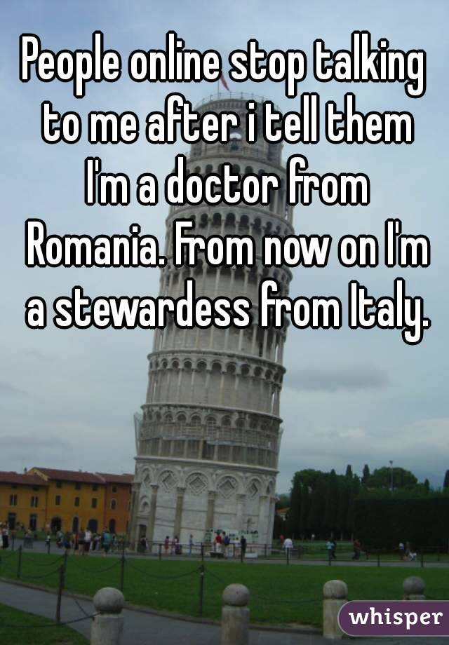 People online stop talking to me after i tell them I'm a doctor from Romania. From now on I'm a stewardess from Italy.