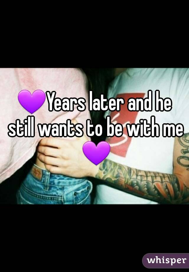 💜Years later and he still wants to be with me 💜