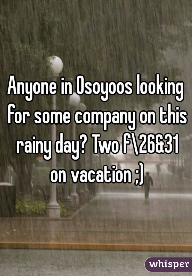 Anyone in Osoyoos looking for some company on this rainy day? Two f\26&31 on vacation ;)