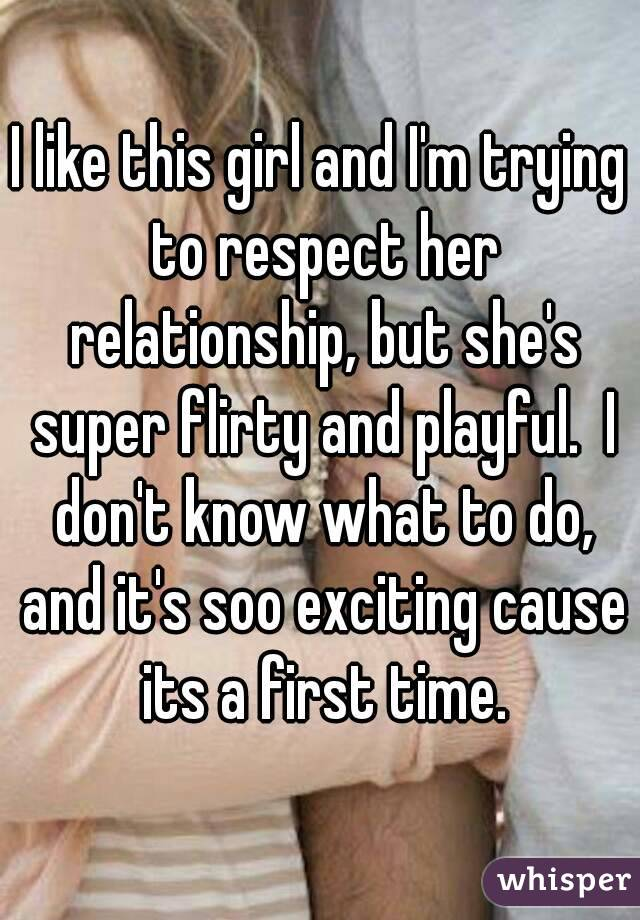 I like this girl and I'm trying to respect her relationship, but she's super flirty and playful.  I don't know what to do, and it's soo exciting cause its a first time.