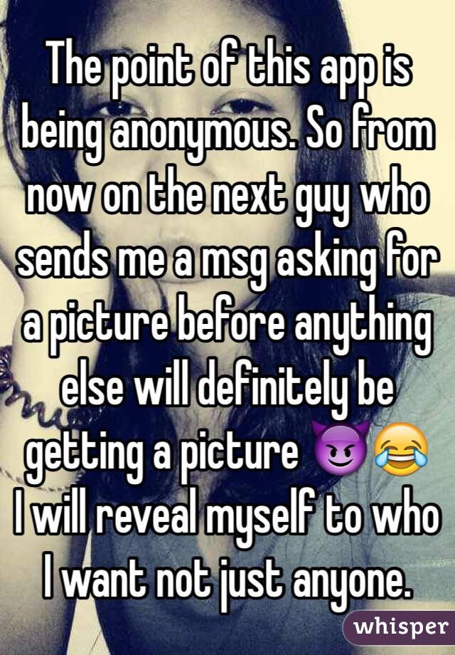 The point of this app is being anonymous. So from now on the next guy who sends me a msg asking for a picture before anything else will definitely be getting a picture 😈😂 I will reveal myself to who I want not just anyone.