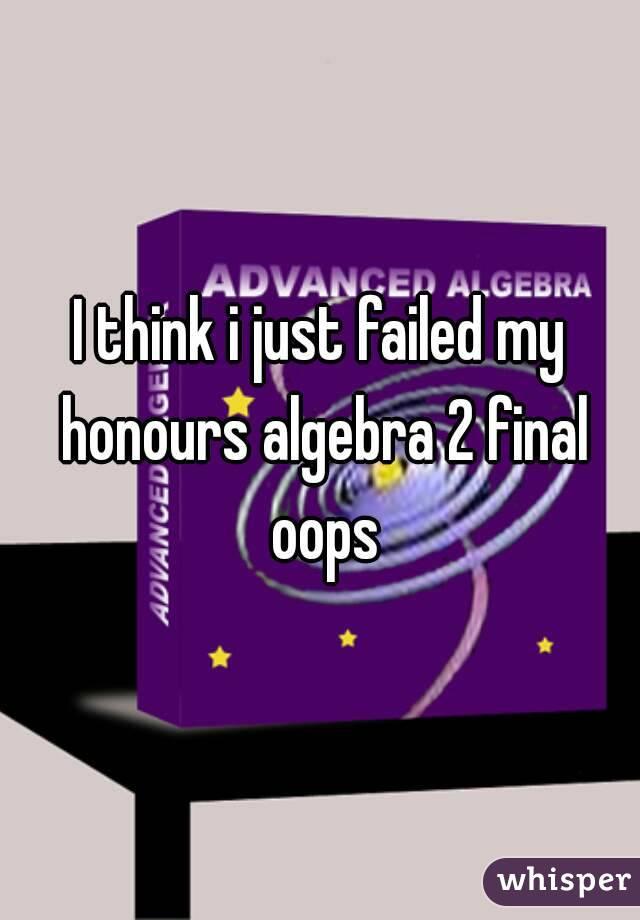 I think i just failed my honours algebra 2 final oops