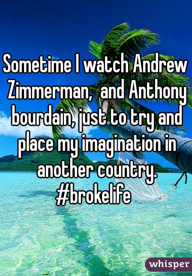Sometime I watch Andrew Zimmerman,  and Anthony bourdain, just to try and place my imagination in another country. #brokelife