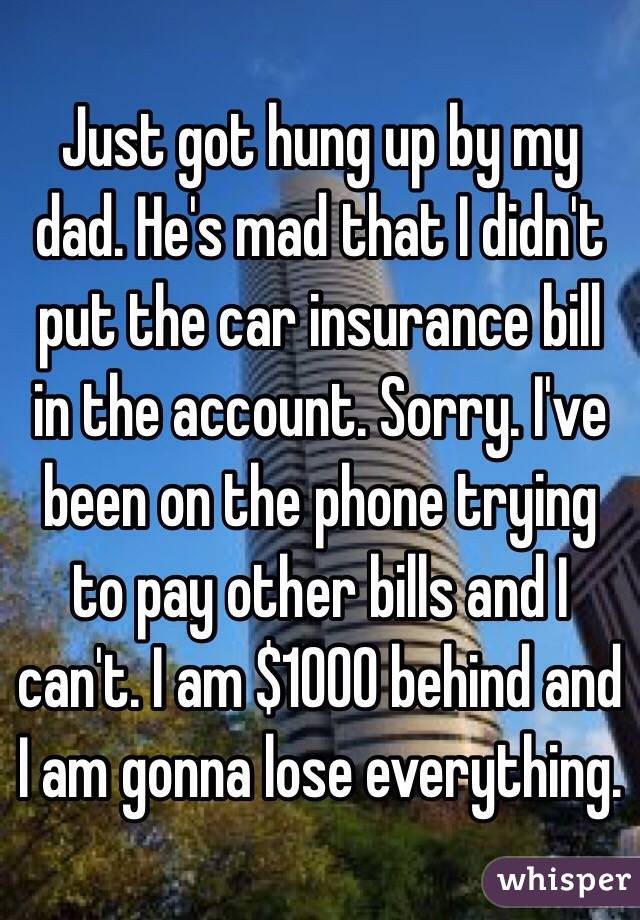 Just got hung up by my dad. He's mad that I didn't put the car insurance bill in the account. Sorry. I've been on the phone trying to pay other bills and I can't. I am $1000 behind and I am gonna lose everything.