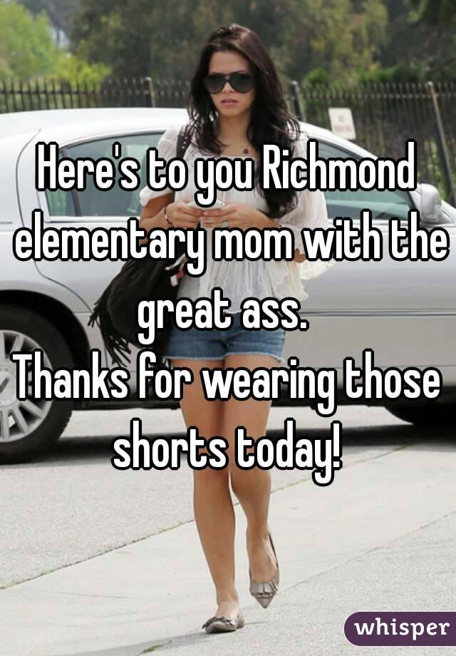 Here's to you Richmond elementary mom with the great ass.   Thanks for wearing those shorts today!