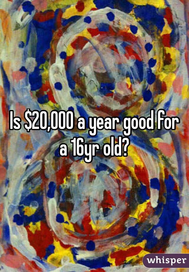 Is $20,000 a year good for a 16yr old?