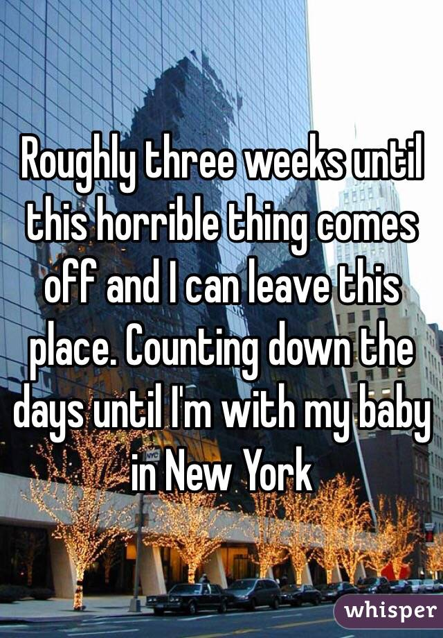 Roughly three weeks until this horrible thing comes off and I can leave this place. Counting down the days until I'm with my baby in New York