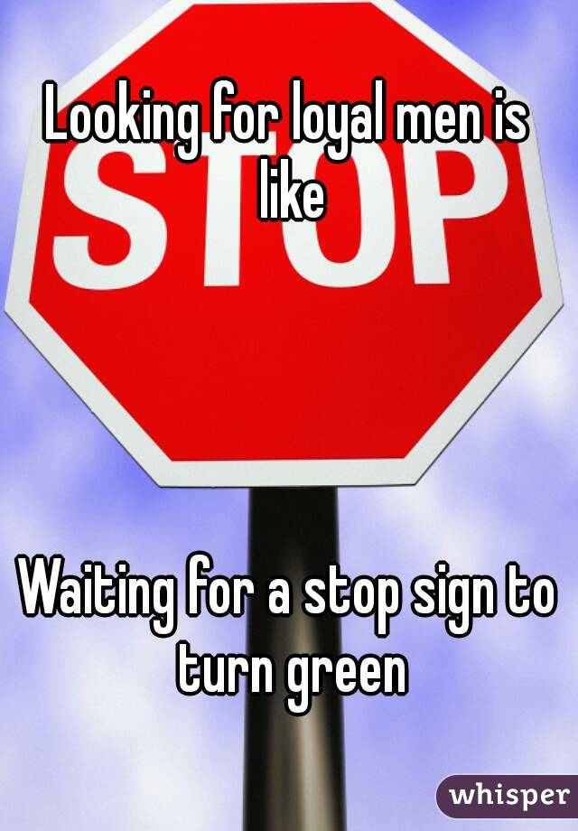 Looking for loyal men is like     Waiting for a stop sign to turn green