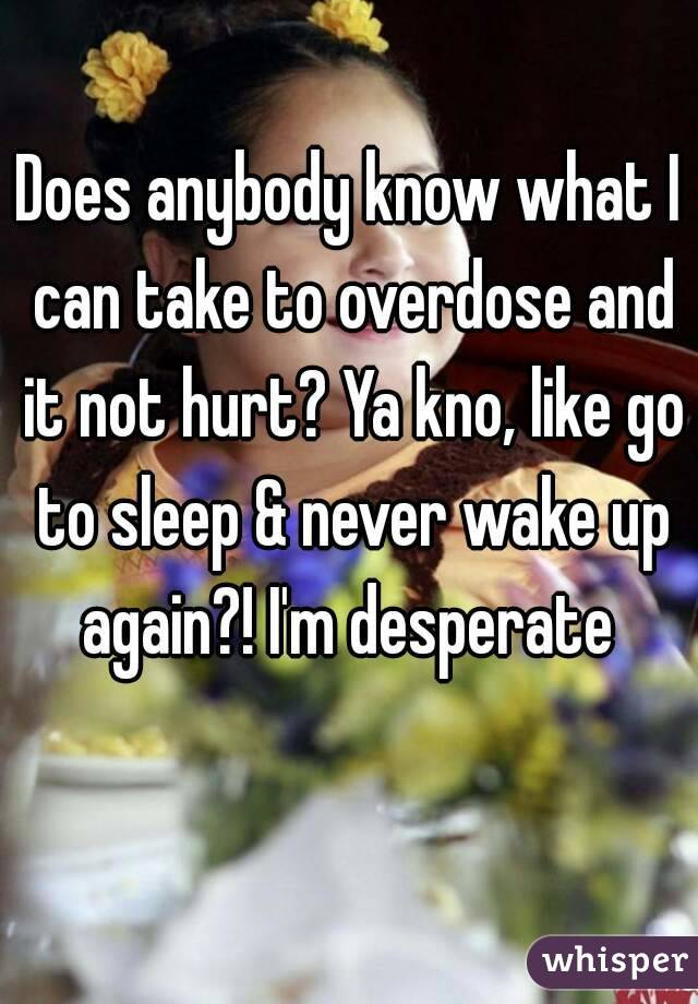 Does anybody know what I can take to overdose and it not hurt? Ya kno, like go to sleep & never wake up again?! I'm desperate