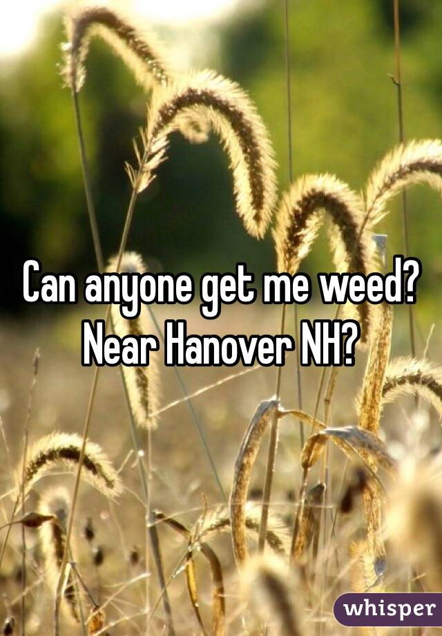 Can anyone get me weed? Near Hanover NH?