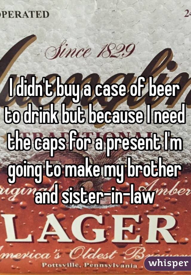 I didn't buy a case of beer to drink but because I need the caps for a present I'm going to make my brother and sister-in-law