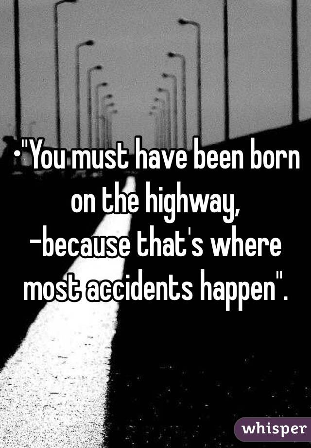 "•""You must have been born on the highway, -because that's where most accidents happen""."