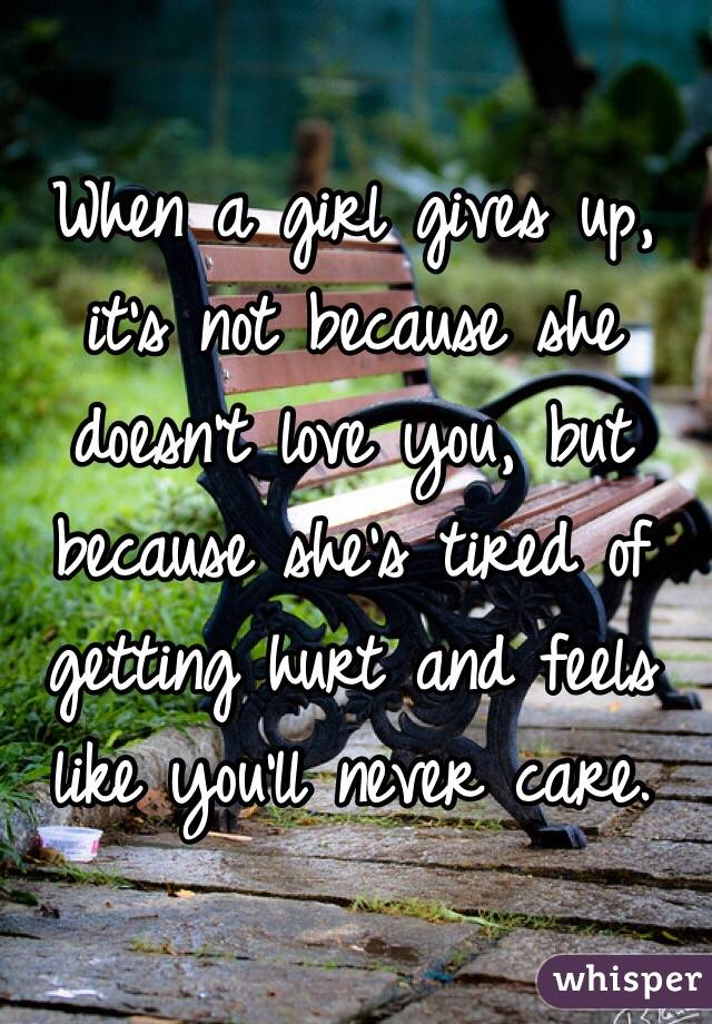 When a girl gives up, it's not because she doesn't love you, but because she's tired of getting hurt and feels like you'll never care.