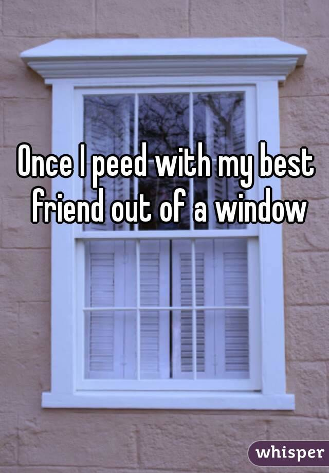Once I peed with my best friend out of a window