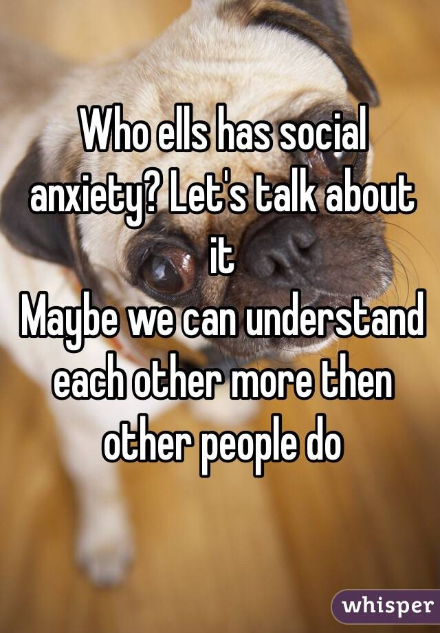 Who ells has social anxiety? Let's talk about it  Maybe we can understand each other more then other people do